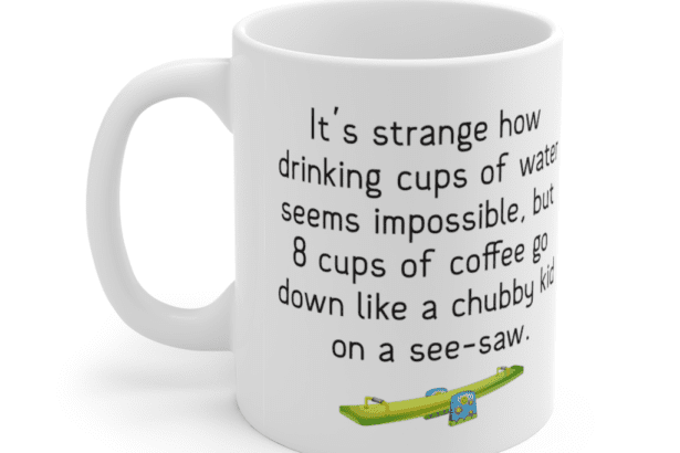 It's strange how drinking cups of water seems impossible, but 8 cups of coffee go down like a chubby kid on a see-saw. – White 11oz Ceramic Coffee Mug (4)