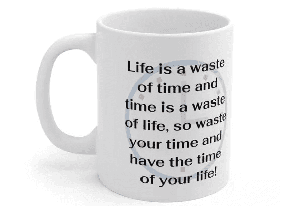 Life is a waste of time and time is a waste of life, so waste your time and have the time of your life! – White 11oz Ceramic Coffee Mug (2)