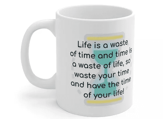 Life is a waste of time and time is a waste of life, so waste your time and have the time of your life! – White 11oz Ceramic Coffee Mug (4)