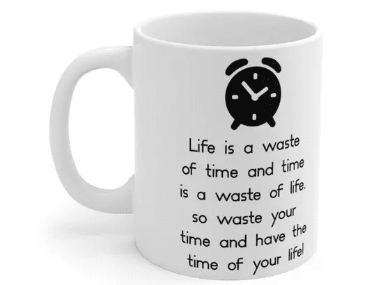 Life is a waste of time and time is a waste of life, so waste your time and have the time of your life! – White 11oz Ceramic Coffee Mug (5)