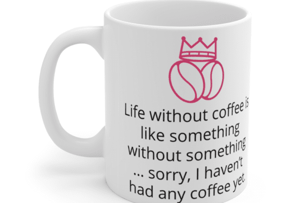 Life without coffee is like something without something … sorry, I haven't had any coffee yet. – White 11oz Ceramic Coffee Mug (3)