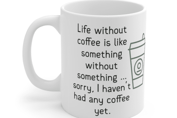 Life without coffee is like something without something … sorry, I haven't had any coffee yet. – White 11oz Ceramic Coffee Mug (4)