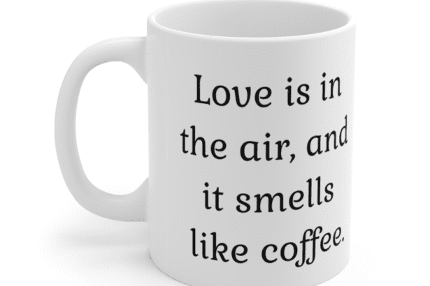 Love is in the air, and it smells like coffee. – White 11oz Ceramic Coffee Mug (2)