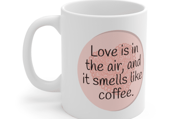 Love is in the air, and it smells like coffee. – White 11oz Ceramic Coffee Mug (4)