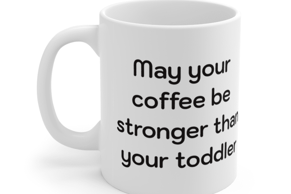 May your coffee be stronger than your toddler – White 11oz Ceramic Coffee Mug (2)