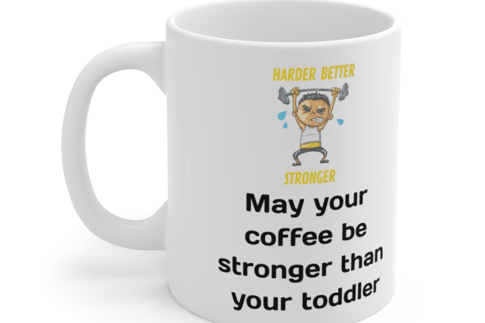 May your coffee be stronger than your toddler – White 11oz Ceramic Coffee Mug (3)