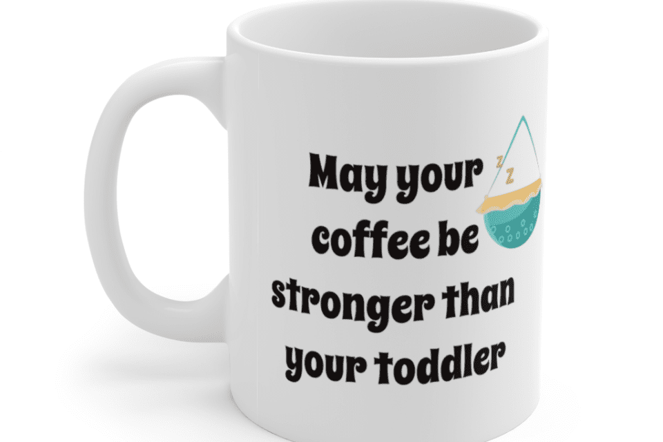 May your coffee be stronger than your toddler – White 11oz Ceramic Coffee Mug (4)