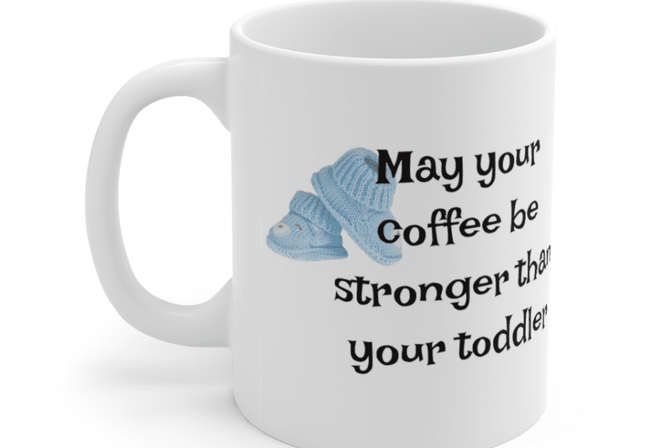 May your coffee be stronger than your toddler – White 11oz Ceramic Coffee Mug (5)