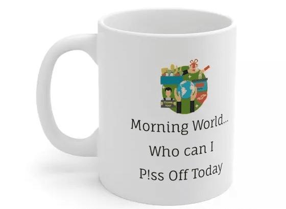 Morning World…Who can I P!ss Off Today – White 11oz Ceramic Coffee Mug (2)