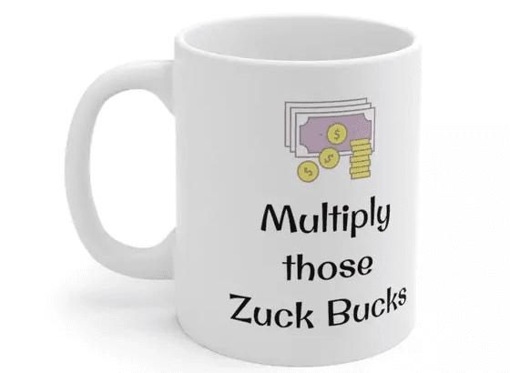 Multiply those Zuck Bucks – White 11oz Ceramic Coffee Mug (5)