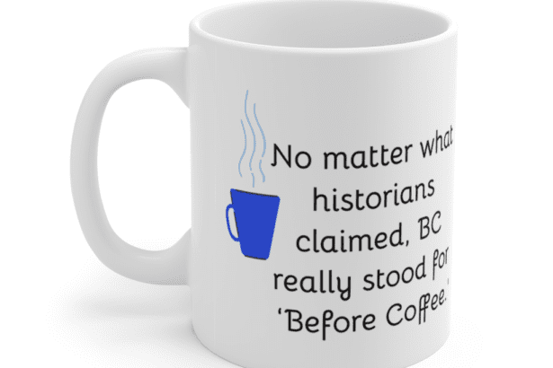No matter what historians claimed, BC really stood for 'Before Coffee.' – White 11oz Ceramic Coffee Mug (3)