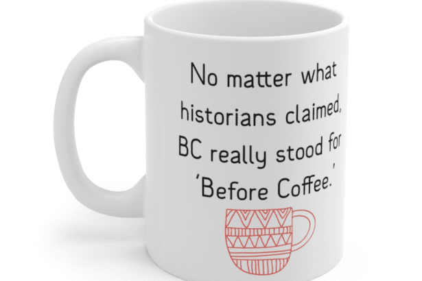 No matter what historians claimed, BC really stood for 'Before Coffee.' – White 11oz Ceramic Coffee Mug (4)