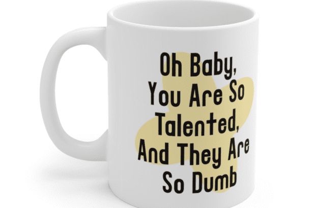 Oh Baby, You Are So Talented, And They Are So Dumb – White 11oz Ceramic Coffee Mug (4)