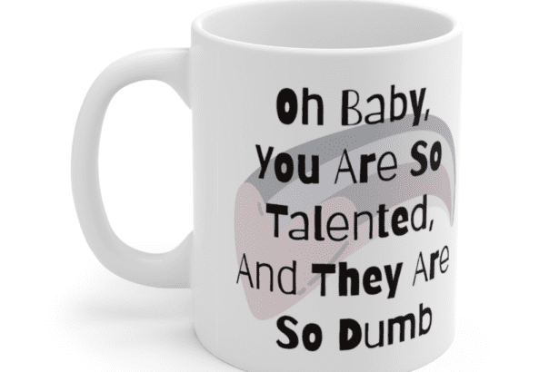 Oh Baby, You Are So Talented, And They Are So Dumb – White 11oz Ceramic Coffee Mug (5)
