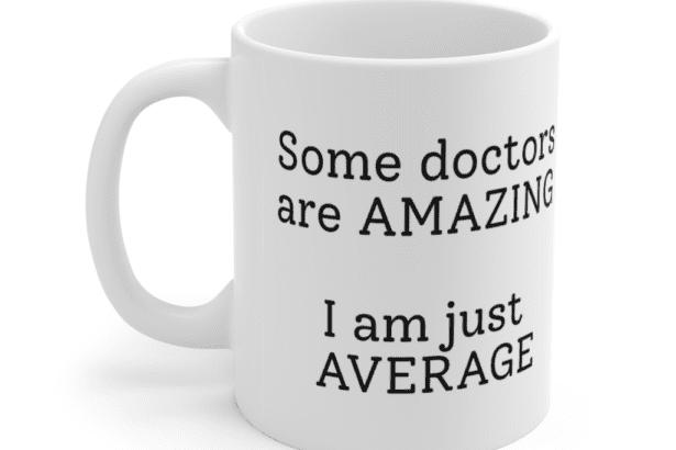 Some doctors are amazing – I am just average – White 11oz Ceramic Coffee Mug (2)