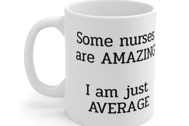 Some nurses are amazing – I am just average – White 11oz Ceramic Coffee Mug (2)