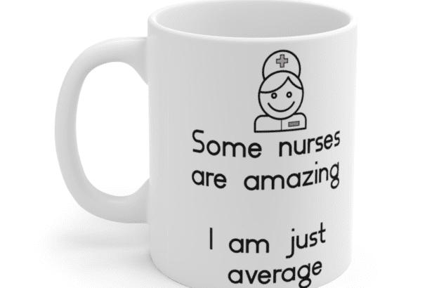 Some nurses are amazing – I am just average – White 11oz Ceramic Coffee Mug (3)