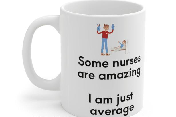 Some nurses are amazing – I am just average – White 11oz Ceramic Coffee Mug (5)