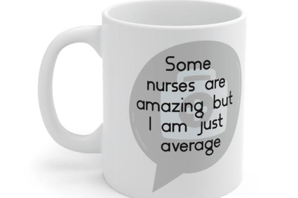 Some nurses are amazing but I am just average – White 11oz Ceramic Coffee Mug (4)