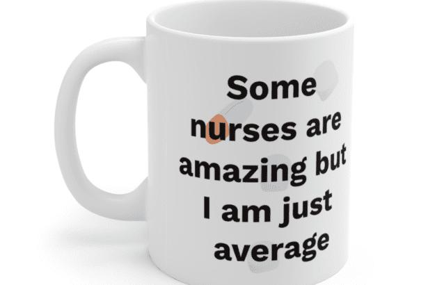 Some nurses are amazing but I am just average – White 11oz Ceramic Coffee Mug (5)