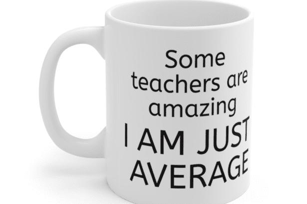 Some teachers are amazing – I am just average – White 11oz Ceramic Coffee Mug (2)