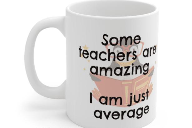 Some teachers are amazing – I am just average – White 11oz Ceramic Coffee Mug (5)