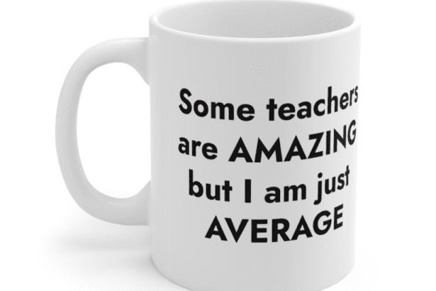 Some teachers are amazing but I am just average – White 11oz Ceramic Coffee Mug (2)