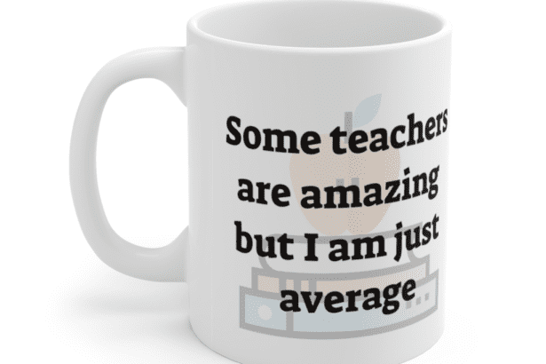 Some teachers are amazing but I am just average – White 11oz Ceramic Coffee Mug (4)