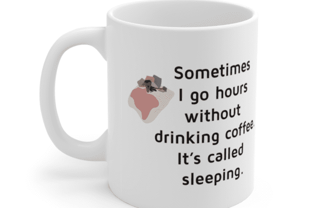 Sometimes I go hours without drinking coffee. It's called sleeping. – White 11oz Ceramic Coffee Mug (3)