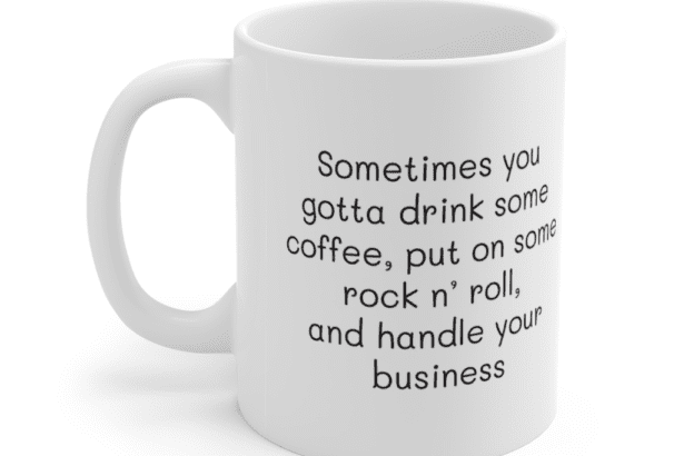 Sometimes you gotta drink some coffee, put on some rock n' roll, and handle your business – White 11oz Ceramic Coffee Mug (3)