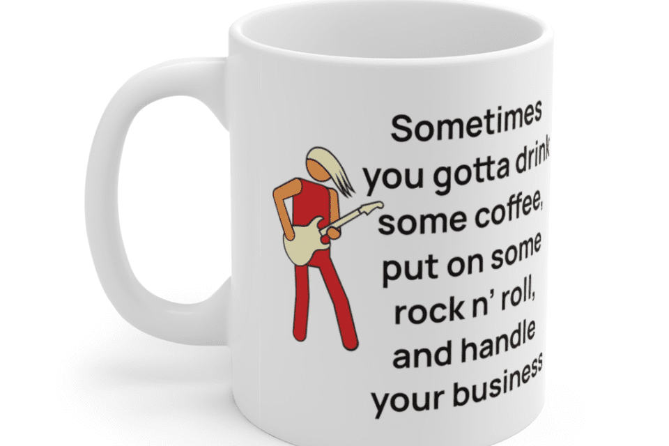 Sometimes you gotta drink some coffee, put on some rock n' roll, and handle your business – White 11oz Ceramic Coffee Mug (4)