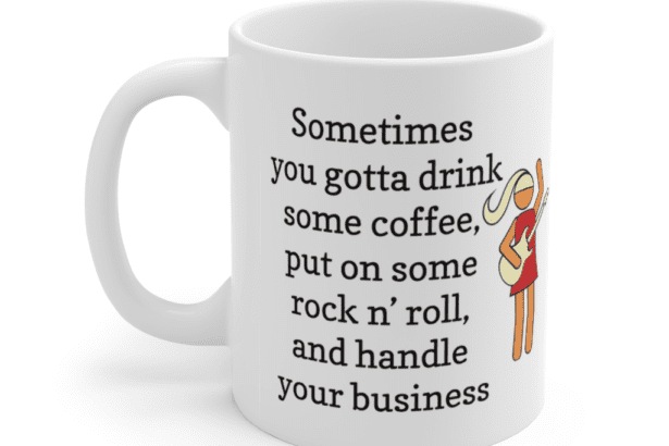 Sometimes you gotta drink some coffee, put on some rock n' roll, and handle your business – White 11oz Ceramic Coffee Mug (5)