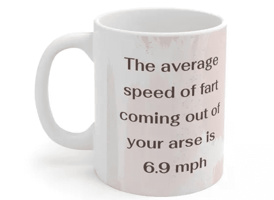 The average speed of fart coming out of your arse is 6.9 mph – White 11oz Ceramic Coffee Mug (4)