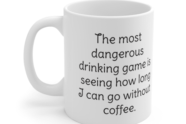 The most dangerous drinking game is seeing how long I can go without coffee. – White 11oz Ceramic Coffee Mug (2)