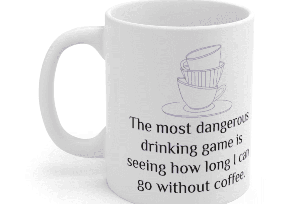 The most dangerous drinking game is seeing how long I can go without coffee. – White 11oz Ceramic Coffee Mug (5)