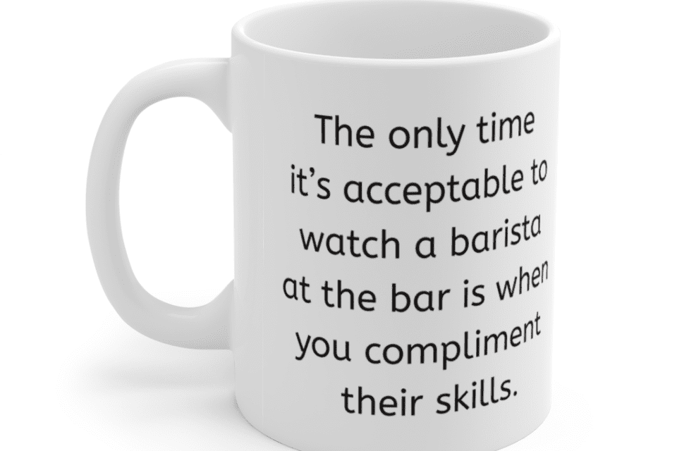 The only time it's acceptable to watch a barista at the bar is when you compliment their skills. – White 11oz Ceramic Coffee Mug (2)