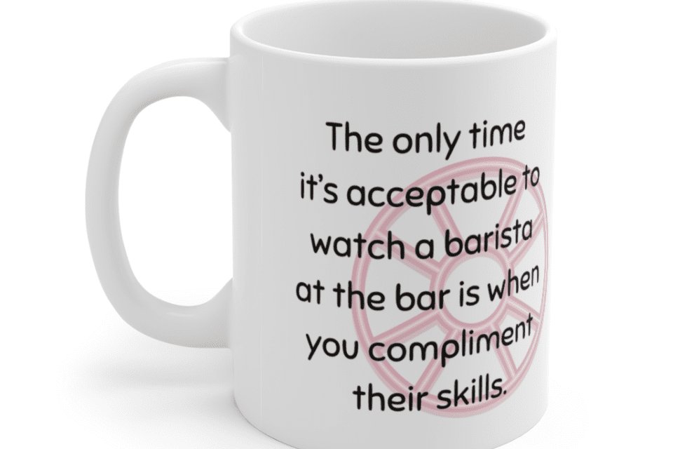 The only time it's acceptable to watch a barista at the bar is when you compliment their skills. – White 11oz Ceramic Coffee Mug (3)