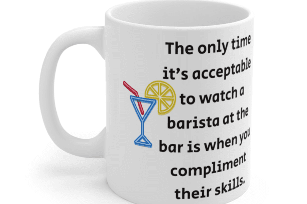 The only time it's acceptable to watch a barista at the bar is when you compliment their skills. – White 11oz Ceramic Coffee Mug (4)