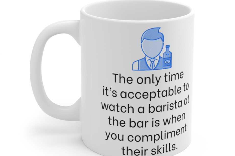 The only time it's acceptable to watch a barista at the bar is when you compliment their skills. – White 11oz Ceramic Coffee Mug (5)