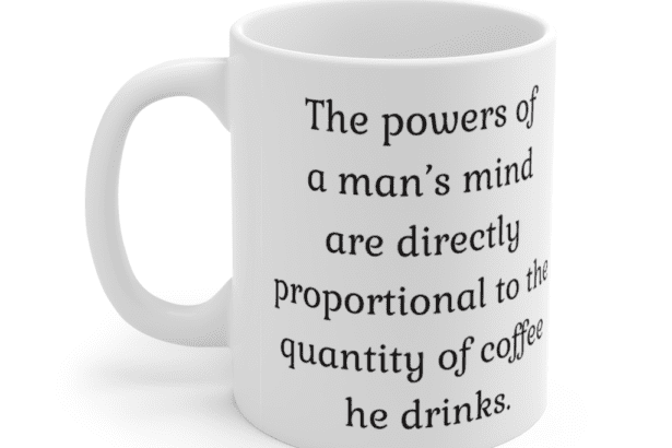 The powers of a man's mind are directly proportional to the quantity of coffee he drinks. – White 11oz Ceramic Coffee Mug (2)