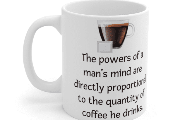 The powers of a man's mind are directly proportional to the quantity of coffee he drinks. – White 11oz Ceramic Coffee Mug (3)