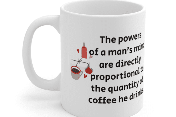 The powers of a man's mind are directly proportional to the quantity of coffee he drinks. – White 11oz Ceramic Coffee Mug (4)