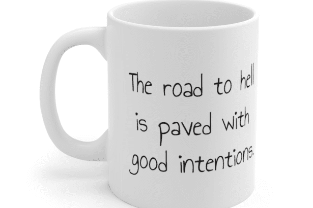 The road to hell is paved with good intentions. – White 11oz Ceramic Coffee Mug (2)
