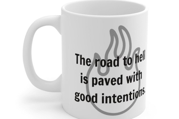 The road to hell is paved with good intentions. – White 11oz Ceramic Coffee Mug (5)