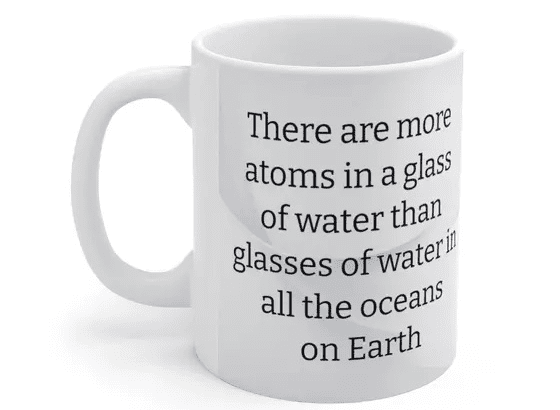 There are more atoms in a glass of water than glasses of water in all the oceans on Earth – White 11oz Ceramic Coffee Mug (2)