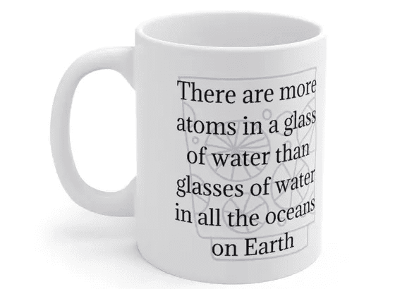 There are more atoms in a glass of water than glasses of water in all the oceans on Earth – White 11oz Ceramic Coffee Mug (4)