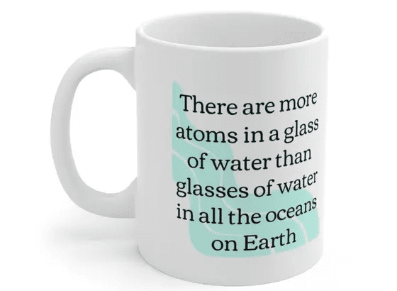 There are more atoms in a glass of water than glasses of water in all the oceans on Earth – White 11oz Ceramic Coffee Mug (5)