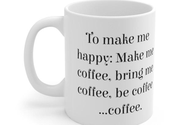 To make me happy: Make me coffee, bring me coffee, be coffee …coffee. – White 11oz Ceramic Coffee Mug (2)