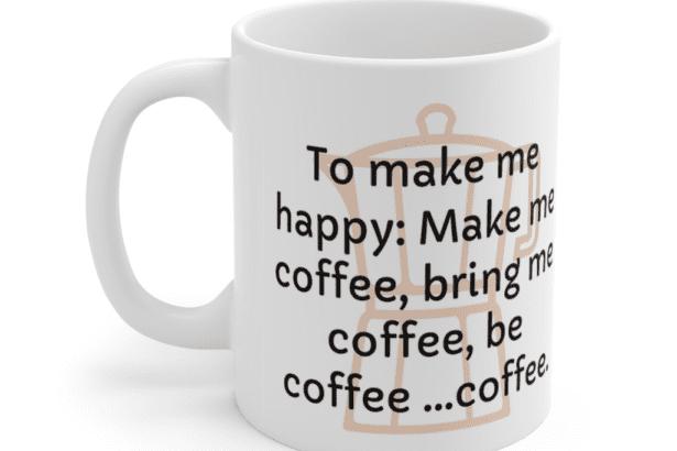 To make me happy: Make me coffee, bring me coffee, be coffee …coffee. – White 11oz Ceramic Coffee Mug (3)