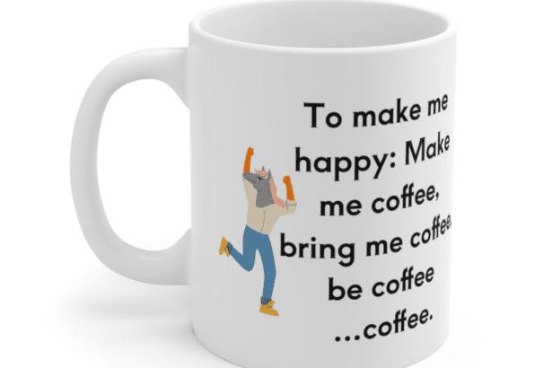 To make me happy: Make me coffee, bring me coffee, be coffee …coffee. – White 11oz Ceramic Coffee Mug (5)